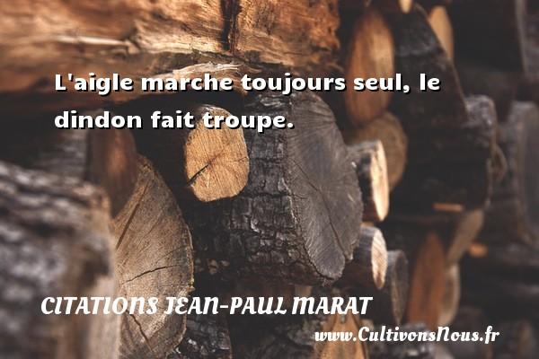 L aigle marche toujours seul, le dindon fait troupe. Une citation de Jean-Paul Marat CITATIONS JEAN-PAUL MARAT