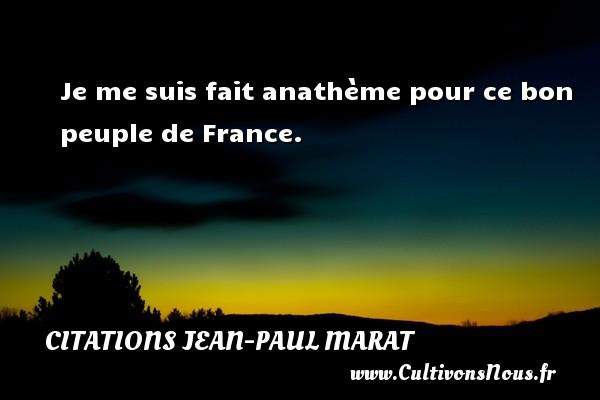 Je me suis fait anathème pour ce bon peuple de France. Une citation de Jean-Paul Marat CITATIONS JEAN-PAUL MARAT