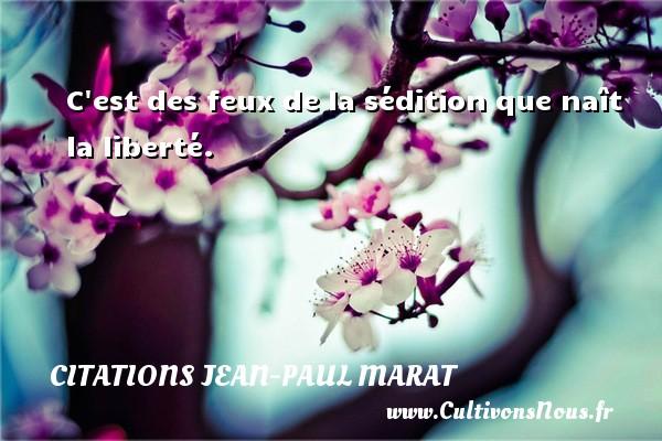 C est des feux de la sédition que naît la liberté. Une citation de Jean-Paul Marat CITATIONS JEAN-PAUL MARAT