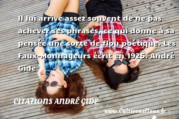 Citations - Citations André Gide - Il lui arrive assez souvent de ne pas achever ses phrases, ce qui donne à sa pensée une sorte de flou poétique.  Les Faux-Monnayeurs écrit en 1925. André Gide CITATIONS ANDRÉ GIDE
