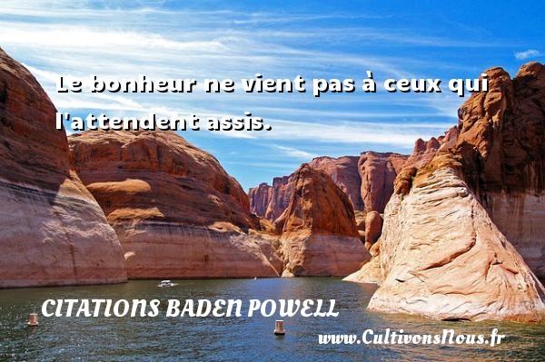 Le bonheur ne vient pas à ceux qui l attendent assis. Une citation de Baden-Powell CITATIONS BADEN POWELL