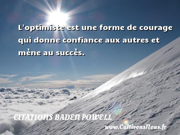 L optimiste est une forme de courage qui donne confiance aux autres et mène au succès. Une citation de Baden-Powell CITATIONS BADEN POWELL