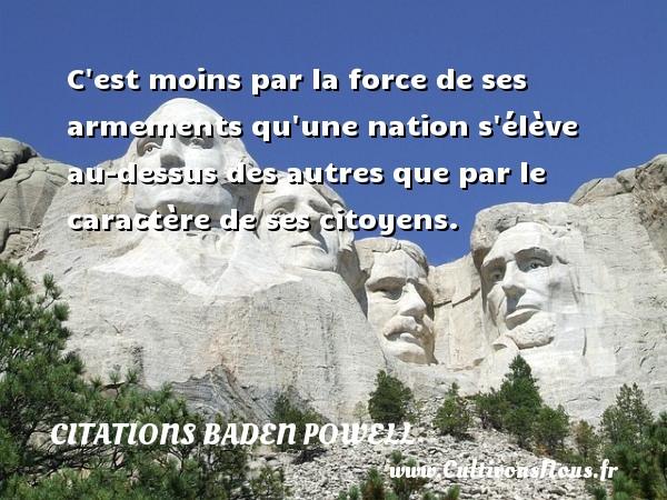 C est moins par la force de ses armements qu une nation s élève au-dessus des autres que par le caractère de ses citoyens.  Une citation de Baden-Powell CITATIONS BADEN POWELL