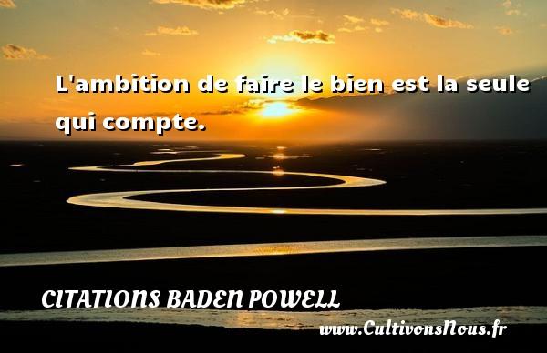L ambition de faire le bien est la seule qui compte. Une citation de Baden-Powell CITATIONS BADEN POWELL