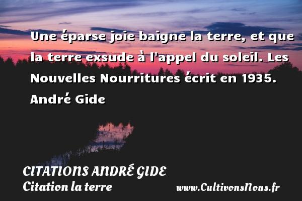 Citations - Citations André Gide - Citation la terre - Une éparse joie baigne la terre, et que la terre exsude à l appel du soleil.  Les Nouvelles Nourritures écrit en 1935. André Gide CITATIONS ANDRÉ GIDE