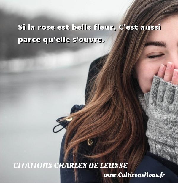 Si la rose est belle fleur, C est aussi parce qu elle s ouvre. Une citation de Charles de Leusse CITATIONS CHARLES DE LEUSSE