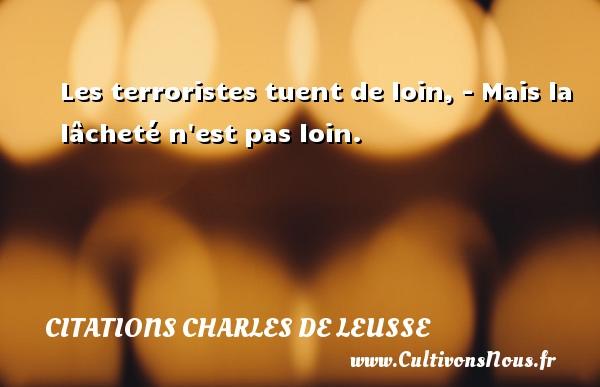 Les terroristes tuent de loin, - Mais la lâcheté n est pas loin. Une citation de Charles de Leusse CITATIONS CHARLES DE LEUSSE