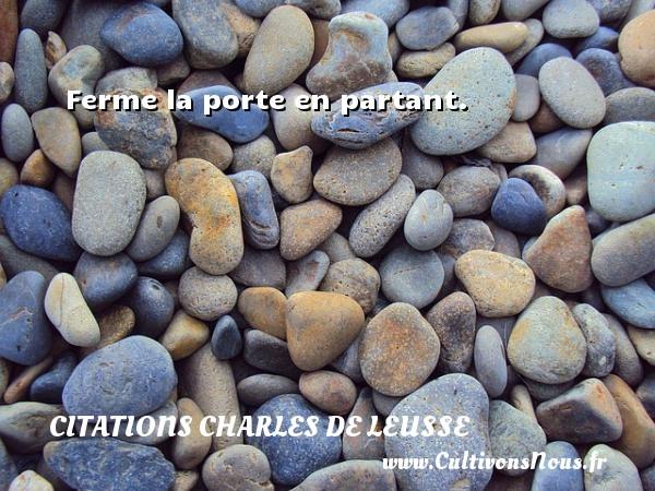Ferme la porte en partant. Une citation de Charles de Leusse CITATIONS CHARLES DE LEUSSE