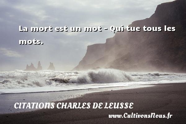 La mort est un mot - Qui tue tous les mots. Une citation de Charles de Leusse CITATIONS CHARLES DE LEUSSE