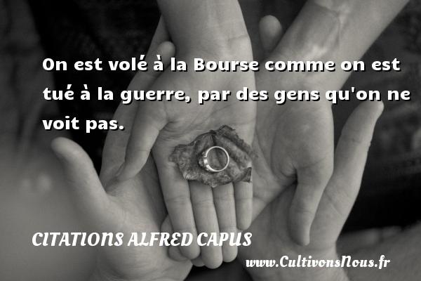 Citations Alfred Capus - On est volé à la Bourse comme on est tué à la guerre, par des gens qu on ne voit pas. Une citation d  Alfred Capus CITATIONS ALFRED CAPUS
