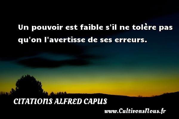 Citations Alfred Capus - Un pouvoir est faible s il ne tolère pas qu on l avertisse de ses erreurs. Une citation d  Alfred Capus CITATIONS ALFRED CAPUS