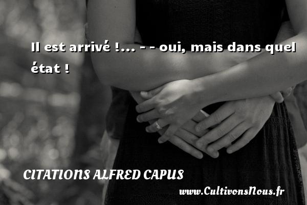 Citations Alfred Capus - Il est arrivé !... - - oui, mais dans quel état ! Une citation d  Alfred Capus CITATIONS ALFRED CAPUS