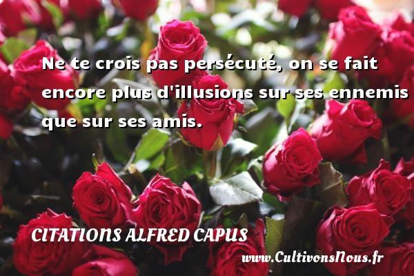 Citations Alfred Capus - Ne te crois pas persécuté, on se fait encore plus d illusions sur ses ennemis que sur ses amis. Une citation d  Alfred Capus CITATIONS ALFRED CAPUS