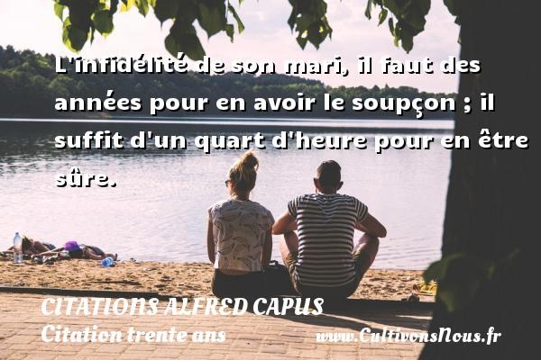 Citations Alfred Capus - Citation trente ans - L infidélité de son mari, il faut des années pour en avoir le soupçon ; il suffit d un quart d heure pour en être sûre. Une citation d  Alfred Capus CITATIONS ALFRED CAPUS
