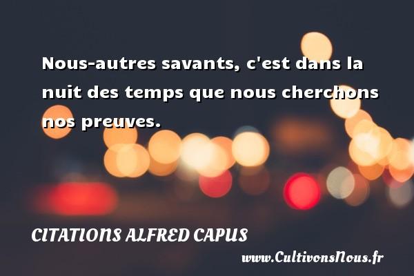 Citations Alfred Capus - Nous-autres savants, c est dans la nuit des temps que nous cherchons nos preuves. Une citation d  Alfred Capus CITATIONS ALFRED CAPUS