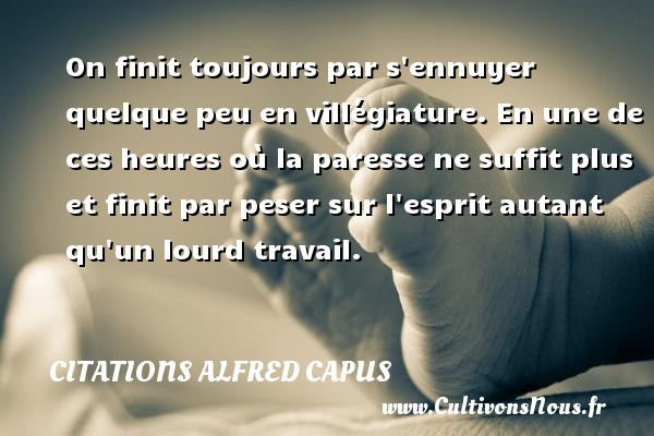Citations Alfred Capus - On finit toujours par s ennuyer quelque peu en villégiature. En une de ces heures où la paresse ne suffit plus et finit par peser sur l esprit autant qu un lourd travail. Une citation d  Alfred Capus CITATIONS ALFRED CAPUS