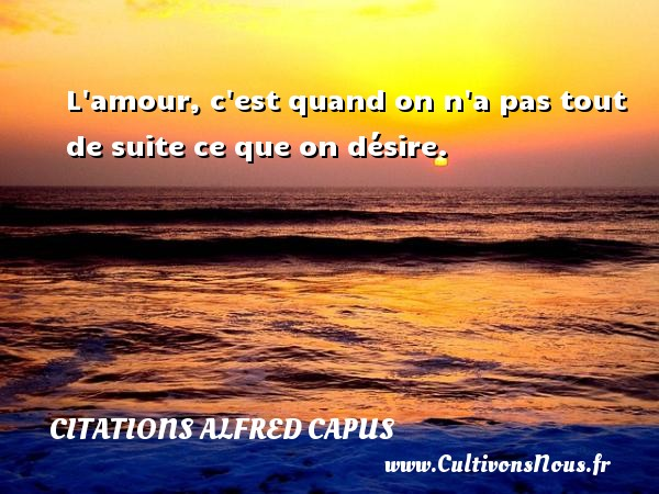 Citations Alfred Capus - L amour, c est quand on n a pas tout de suite ce que on désire. Une citation d  Alfred Capus CITATIONS ALFRED CAPUS