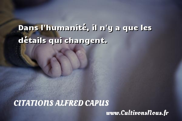 Citations Alfred Capus - Dans l humanité, il n y a que les détails qui changent. Une citation d  Alfred Capus CITATIONS ALFRED CAPUS