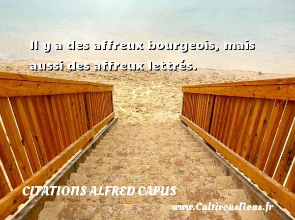 Il y a des affreux bourgeois, mais aussi des affreux lettrés. Une citation d  Alfred Capus CITATIONS ALFRED CAPUS
