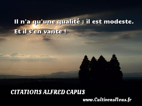 Il n a qu une qualité : il est modeste. Et il s en vante ! Une citation d  Alfred Capus CITATIONS ALFRED CAPUS - Citation qualité