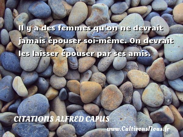Citations Alfred Capus - Il y a des femmes qu on ne devrait jamais épouser soi-même. On devrait les laisser épouser par ses amis. Une citation d  Alfred Capus CITATIONS ALFRED CAPUS