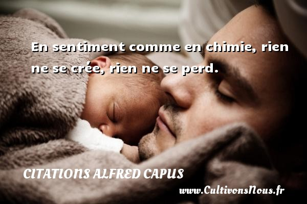 Citations Alfred Capus - En sentiment comme en chimie, rien ne se crée, rien ne se perd. Une citation d  Alfred Capus CITATIONS ALFRED CAPUS