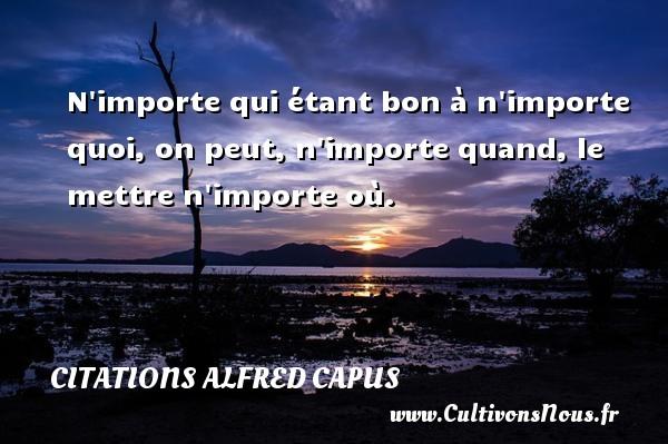 Citations Alfred Capus - N importe qui étant bon à n importe quoi, on peut, n importe quand, le mettre n importe où. Une citation d  Alfred Capus CITATIONS ALFRED CAPUS