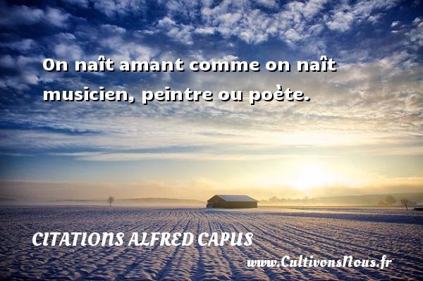Citations Alfred Capus - On naît amant comme on naît musicien, peintre ou poète. Une citation d  Alfred Capus CITATIONS ALFRED CAPUS
