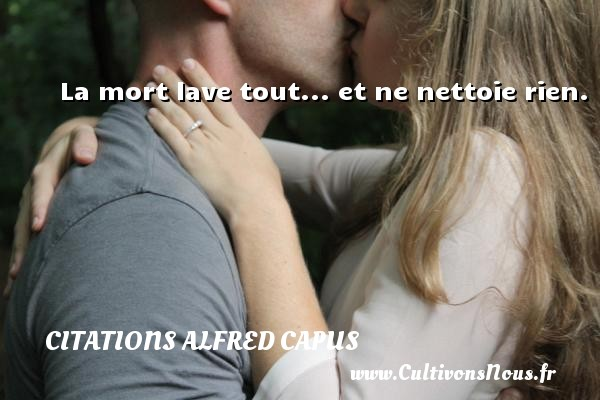 Citations Alfred Capus - La mort lave tout... et ne nettoie rien. Une citation d  Alfred Capus CITATIONS ALFRED CAPUS