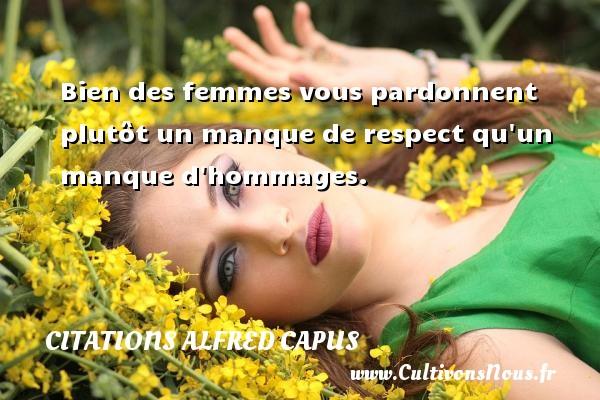 Citations Alfred Capus - Bien des femmes vous pardonnent plutôt un manque de respect qu un manque d hommages. Une citation d  Alfred Capus CITATIONS ALFRED CAPUS