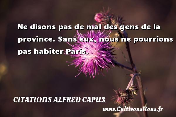Citations Alfred Capus - Ne disons pas de mal des gens de la province. Sans eux, nous ne pourrions pas habiter Paris. Une citation d  Alfred Capus CITATIONS ALFRED CAPUS