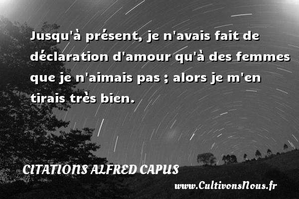 Citations Alfred Capus - Jusqu à présent, je n avais fait de déclaration d amour qu à des femmes que je n aimais pas ; alors je m en tirais très bien. Une citation d  Alfred Capus CITATIONS ALFRED CAPUS