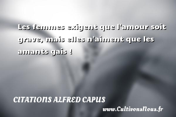 Citations Alfred Capus - Les femmes exigent que l amour soit grave, mais elles n aiment que les amants gais ! Une citation d  Alfred Capus CITATIONS ALFRED CAPUS