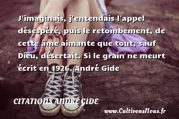 J imaginais, j entendais l appel désespéré, puis le retombement, de cette âme aimante que tout, sauf Dieu, désertait.  Si le grain ne meurt écrit en 1926. André Gide CITATIONS ANDRÉ GIDE - Citations André Gide