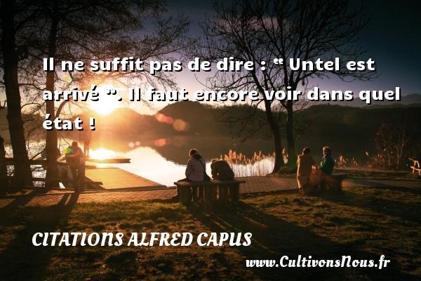 """Il ne suffit pas de dire : """" Untel est arrivé """". Il faut encore voir dans quel état ! Une citation d  Alfred Capus CITATIONS ALFRED CAPUS"""