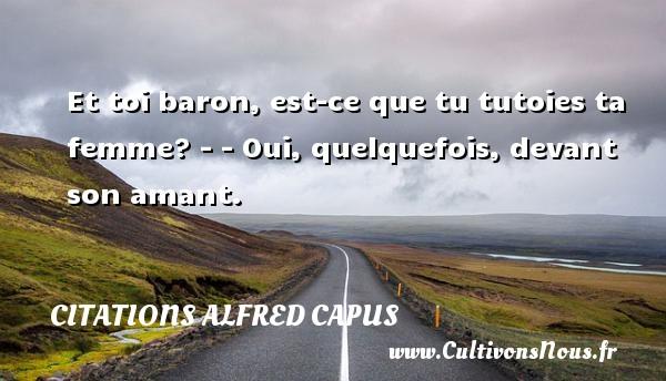 Citations Alfred Capus - Et toi baron, est-ce que tu tutoies ta femme? - - Oui, quelquefois, devant son amant. Une citation d  Alfred Capus CITATIONS ALFRED CAPUS