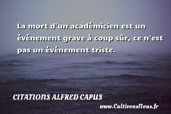 Citations Alfred Capus - La mort d un académicien est un événement grave à coup sûr, ce n est pas un événement triste. Une citation d  Alfred Capus CITATIONS ALFRED CAPUS