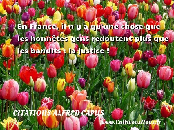 Citations Alfred Capus - En France, il n y a qu une chose que les honnêtes gens redoutent plus que les bandits : la justice ! Une citation d  Alfred Capus CITATIONS ALFRED CAPUS