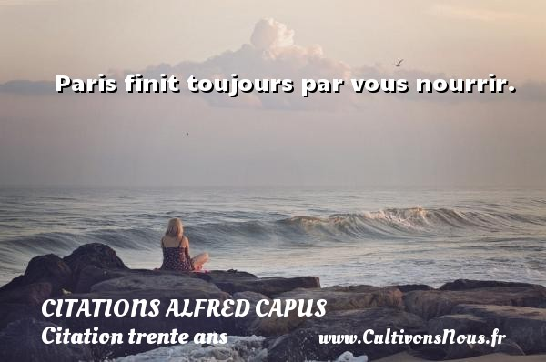 Citations Alfred Capus - Citation trente ans - Paris - Paris finit toujours par vous nourrir. Une citation d  Alfred Capus CITATIONS ALFRED CAPUS