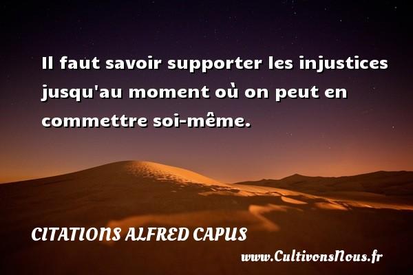 Citations Alfred Capus - Il faut savoir supporter les injustices jusqu au moment où on peut en commettre soi-même. Une citation d  Alfred Capus CITATIONS ALFRED CAPUS