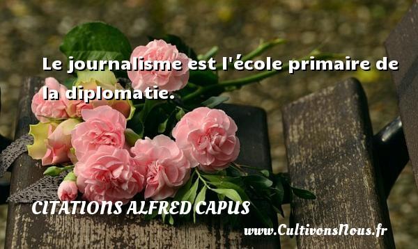 Citations Alfred Capus - Le journalisme est l école primaire de la diplomatie. Une citation d  Alfred Capus CITATIONS ALFRED CAPUS