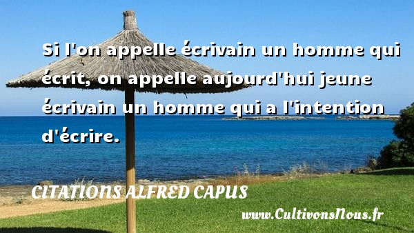 Citations Alfred Capus - Si l on appelle écrivain un homme qui écrit, on appelle aujourd hui jeune écrivain un homme qui a l intention d écrire. Une citation d  Alfred Capus CITATIONS ALFRED CAPUS