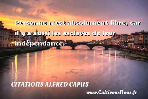 Citations Alfred Capus - Personne n est absolument libre, car il y a aussi les esclaves de leur indépendance. Une citation d  Alfred Capus CITATIONS ALFRED CAPUS