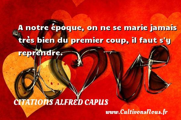 A notre époque, on ne se marie jamais très bien du premier coup, il faut s y reprendre. Une citation d  Alfred Capus CITATIONS ALFRED CAPUS