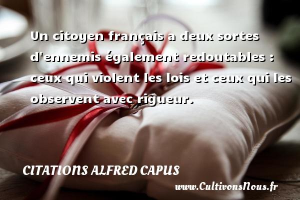 Un citoyen français a deux sortes d ennemis également redoutables : ceux qui violent les lois et ceux qui les observent avec rigueur. Une citation d  Alfred Capus CITATIONS ALFRED CAPUS