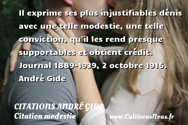 Il exprime ses plus injustifiables dénis avec une telle modestie, une telle conviction, qu il les rend presque supportables et obtient crédit.  Journal 1889-1939, 2 octobre 1915. André Gide CITATIONS ANDRÉ GIDE - Citations André Gide - Citation modestie