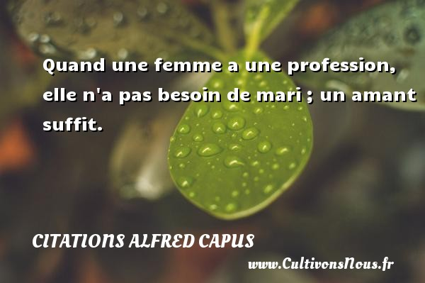 Citations Alfred Capus - Quand une femme a une profession, elle n a pas besoin de mari ; un amant suffit. Une citation d  Alfred Capus CITATIONS ALFRED CAPUS