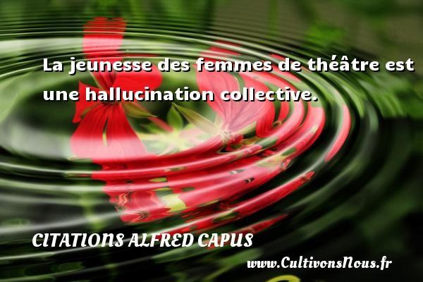 Citations Alfred Capus - La jeunesse des femmes de théâtre est une hallucination collective. Une citation d  Alfred Capus CITATIONS ALFRED CAPUS