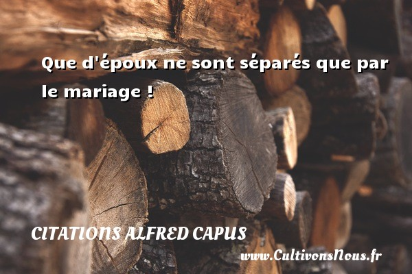 Que d époux ne sont séparés que par le mariage ! Une citation d  Alfred Capus CITATIONS ALFRED CAPUS