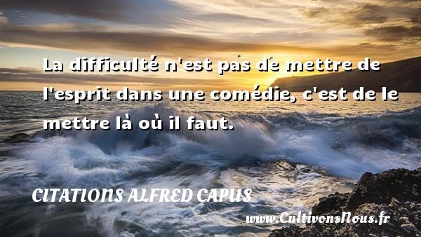 Citations Alfred Capus - La difficulté n est pas de mettre de l esprit dans une comédie, c est de le mettre là où il faut. Une citation d  Alfred Capus CITATIONS ALFRED CAPUS